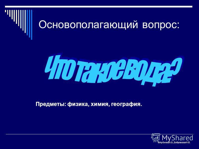 Основополагающий вопрос: Предметы: физика, химия, география. ©АрбиеваА.Б.,БобровскаяН.В.