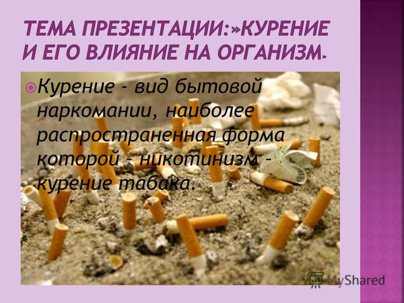 Курение - вид бытовой наркомании, наиболее распространенная форма которой – никотинизм – курение табака.