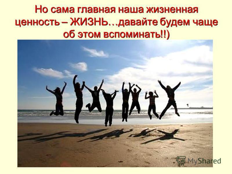 Но сама главная наша жизненная ценность – ЖИЗНЬ…давайте будем чаще об этом вспоминать!!)