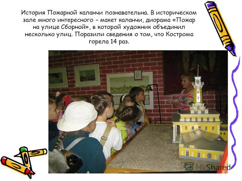 История Пожарной каланчи познавательна. В историческом зале много интересного – макет каланчи, диорама «Пожар на улице Сборной», в которой художник объединил несколько улиц. Поразили сведения о том, что Кострома горела 14 раз.