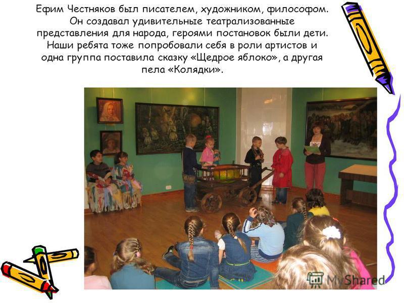 Ефим Честняков был писателем, художником, философом. Он создавал удивительные театрализованные представления для народа, героями постановок были дети. Наши ребята тоже попробовали себя в роли артистов и одна группа поставила сказку «Щедрое яблоко», а