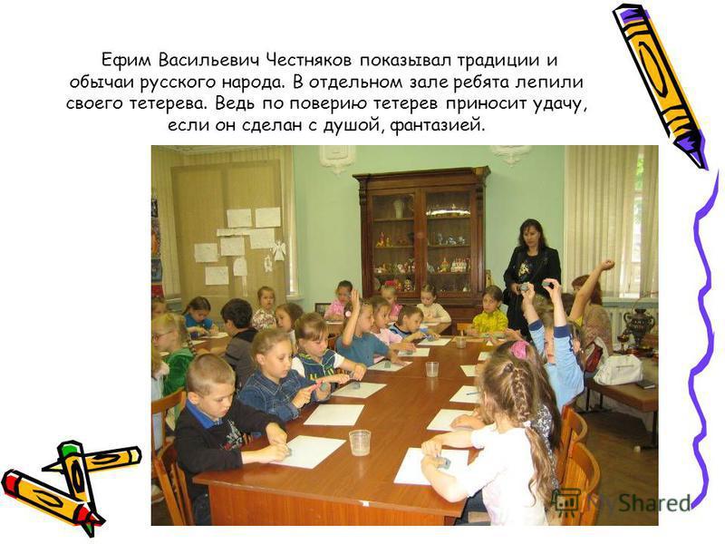 Ефим Васильевич Честняков показывал традиции и обычаи русского народа. В отдельном зале ребята лепили своего тетерева. Ведь по поверию тетерев приносит удачу, если он сделан с душой, фантазией.