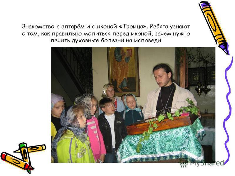 Знакомство с алтарём и с иконой «Троица». Ребята узнают о том, как правильно молиться перед иконой, зачем нужно лечить духовные болезни на исповеди