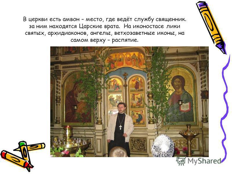 В церкви есть амвон – место, где ведёт службу священник. за ним находятся Царские врата. На иконостасе лики святых, архидиаконов, ангелы, ветхозаветные иконы, на самом верху – распятие.