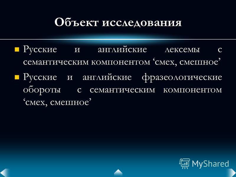 Объект исследования Русские и английские лексемы с семантическим компонентом смех, смешное Русские и английские лексемы с семантическим компонентом смех, смешное Русские и английские фразеологические обороты с семантическим компонентом смех, смешное