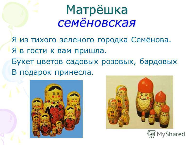 Матрёшка семёновская Я из тихого зеленого городка Семёнова. Я в гости к вам пришла. Букет цветов садовых розовых, бардовых В подарок принесла.