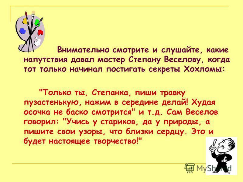 Внимательно смотрите и слушайте, какие напутствия давал мастер Степану Веселову, когда тот только начинал постигать секреты Хохломы: