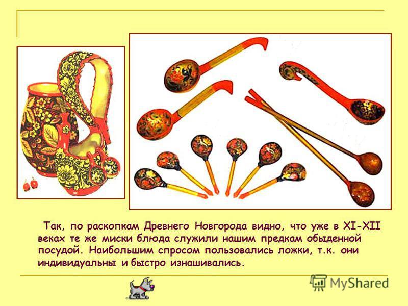 Так, по раскопкам Древнего Новгорода видно, что уже в XI-XII веках те же миски блюда служили нашим предкам обыденной посудой. Наибольшим спросом пользовались ложки, т.к. они индивидуальны и быстро изнашивались.