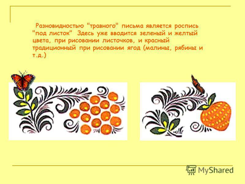 Разновидностью травного письма является роспись под листок Здесь уже вводится зеленый и желтый цвета, при рисовании листочков, и красный традиционный при рисовании ягод (малины, рябины и т.д.)