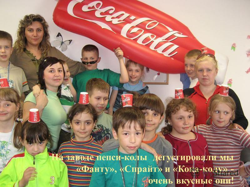 На заводе пепси-колы дегустировали мы «Фанту», «Спрайт» и «Кока-колу» - очень вкусные они!