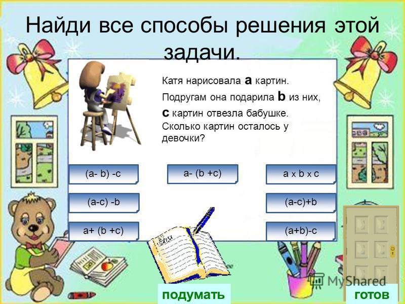 Найди все способы решения этой задачи. a+ (b +c) a:b :c a-b- c a x b x c Вова решил а задач и b примеров в с заданиях он сделал ошибки. Сколько заданий мальчик решил верно? При условии, что в > c,и а>c (а + b)-с (а - c)+b а+(b - c) готов подумать