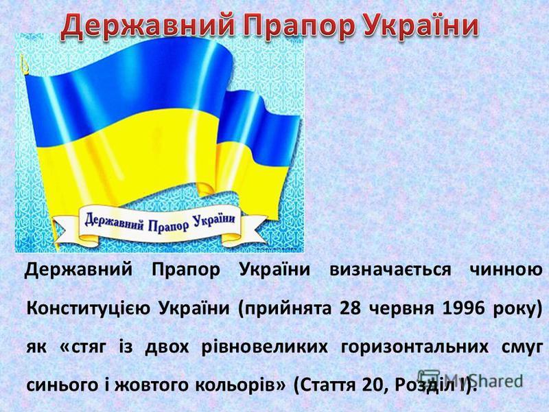 Державний Прапор України визначається чинною Конституцією України (прийнята 28 червня 1996 року) як «стяг із двох рівновеликих горизонтальних смуг синього і жовтого кольорів» (Стаття 20, Розділ І).