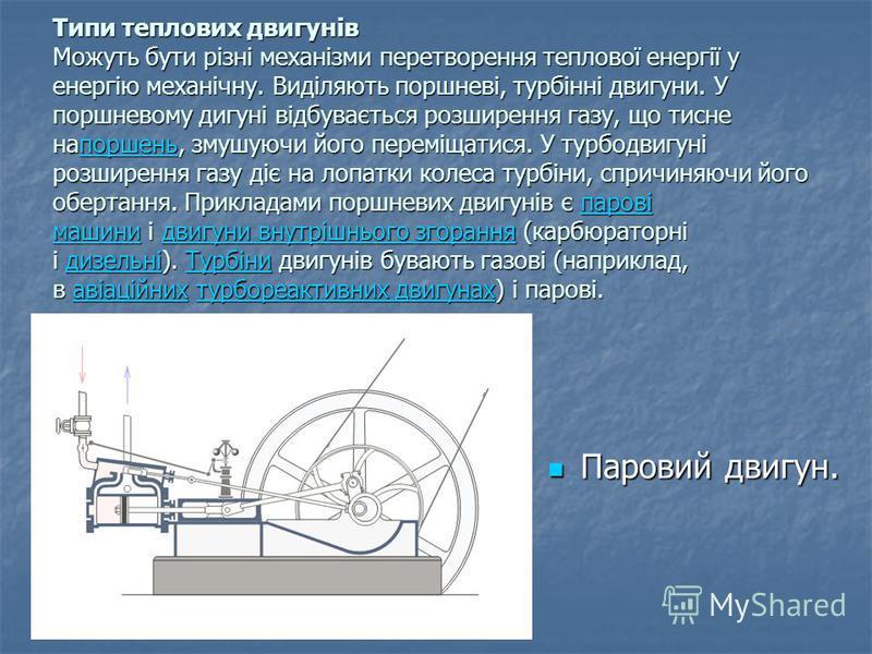 Типи теплових двигунів Можуть бути різні механізми перетворення теплової енергії у енергію механічну. Виділяють поршневі, турбінні двигуни. У поршневому дигуні відбувається розширення газу, що тисне напоршень, змушуючи його переміщатися. У турбодвигу