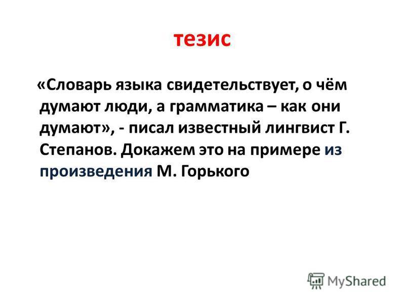 тезис «Словарь языка свидетельствует, о чём думают люди, а грамматика – как они думают», - писал известный лингвист Г. Степанов. Докажем это на примере из произведения М. Горького