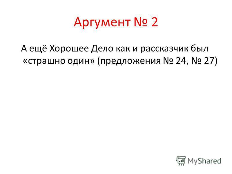 Аргумент 2 А ещё Хорошее Дело как и рассказчик был «страшно один» (предложения 24, 27)