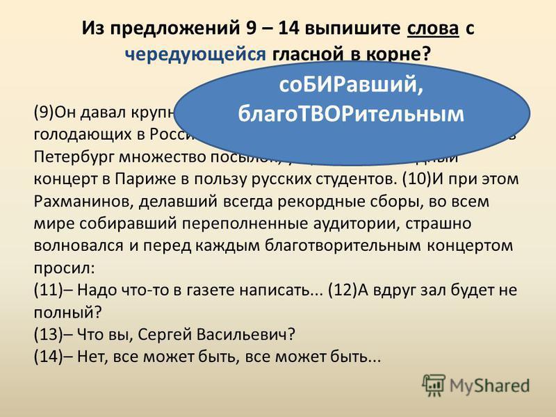 Из предложений 9 – 14 выпишите слова с чередующейся гласной в корне? (9)Он давал крупные пожертвования на инвалидов, на голодающих в России, посылал старым друзьям в Москву и в Петербург множество посылок, устраивал ежегодный концерт в Париже в польз