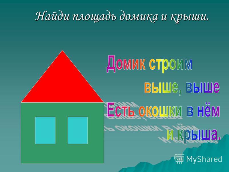 Найди площадь домика и крыши. Найди площадь домика и крыши.