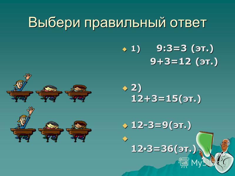 Выбери правильный ответ 1) 9:3=3 (эт.) 1) 9:3=3 (эт.) 9+3=12 (эт.) 9+3=12 (эт.) 2) 12+3=15(эт.) 2) 12+3=15(эт.) 12-3=9(эт.) 12-3=9(эт.) 12 3=36(эт.) 12 3=36(эт.)
