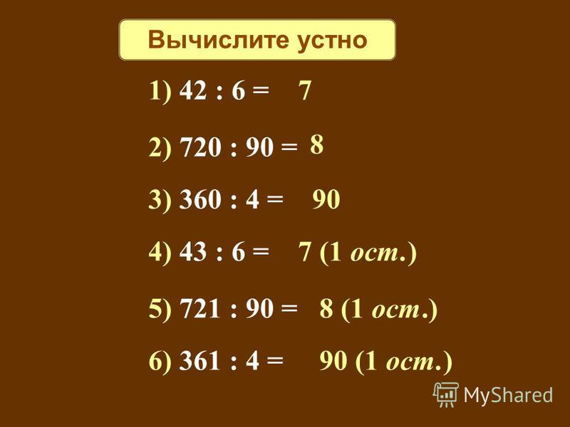 Вычислите устно 1) 42 : 6 = 7 2) 720 : 90 = 8 3) 360 : 4 = 90 4) 43 : 6 = 7 (1 ост.) 5) 721 : 90 = 8 (1 ост.) 6) 361 : 4 = 90 (1 ост.)