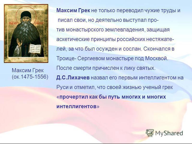 Максим Грек не только переводил чужие труды и писал свои, но деятельно выступал против монастырского землевладения, защищая аскетические принципы российских нестяжате- лей, за что был осужден и сослан. Скончался в Троице- Сергиевом монастыре под Моск
