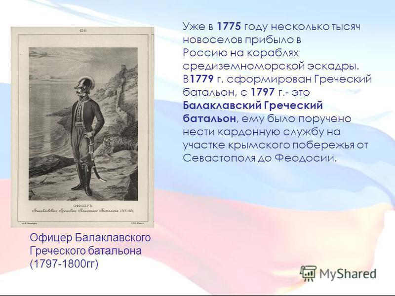 Уже в 1775 году несколько тысяч новоселов прибыло в Россию на кораблях средиземноморской эскадры. В 1779 г. сформирован Греческий батальон, с 1797 г.- это Балаклавский Греческий батальон, ему было поручено нести карданную службу на участке крымского