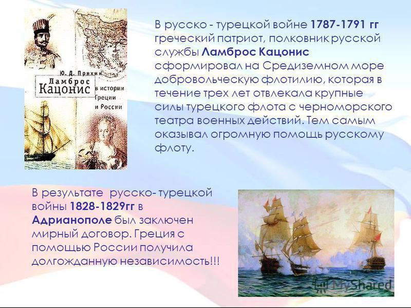 В русско - турецкой войне 1787-1791 гг греческий патриот, полковник русской службы Ламброс Кацонис сформировал на Средиземном море добровольческую флотилию, которая в течение трех лет отвлекала крупные силы турецкого флота с черноморского театра воен