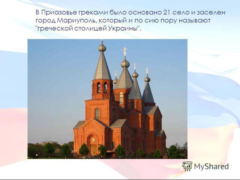 В Приазовье греками было основано 21 село и заселен город Мариуполь, который и по сию пору называют греческой столицей Украины.