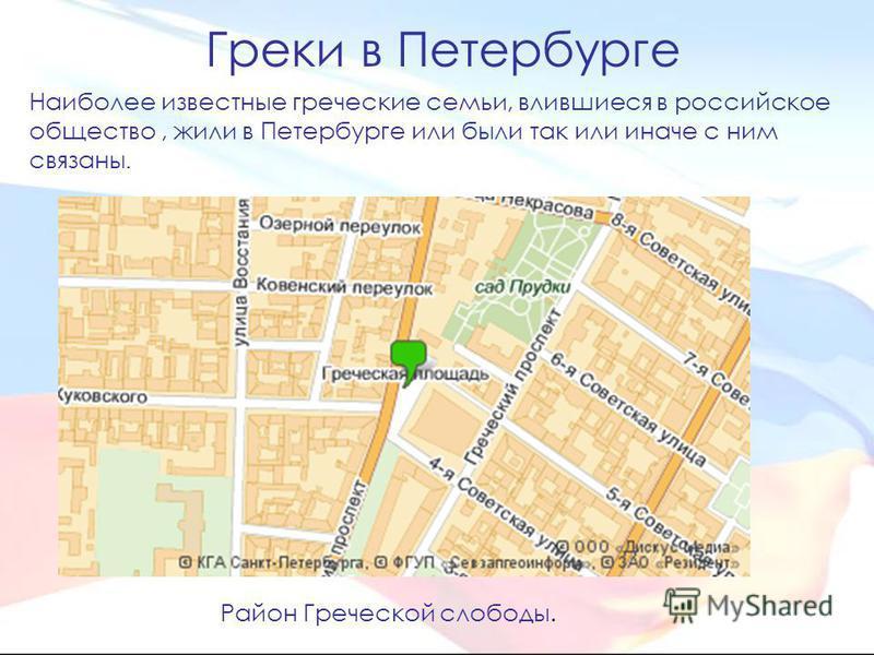 Греки в Петербурге Наиболее известные греческие семьи, влившиеся в российское общество, жили в Петербурге или были так или иначе с ним связаны. Район Греческой слободы.