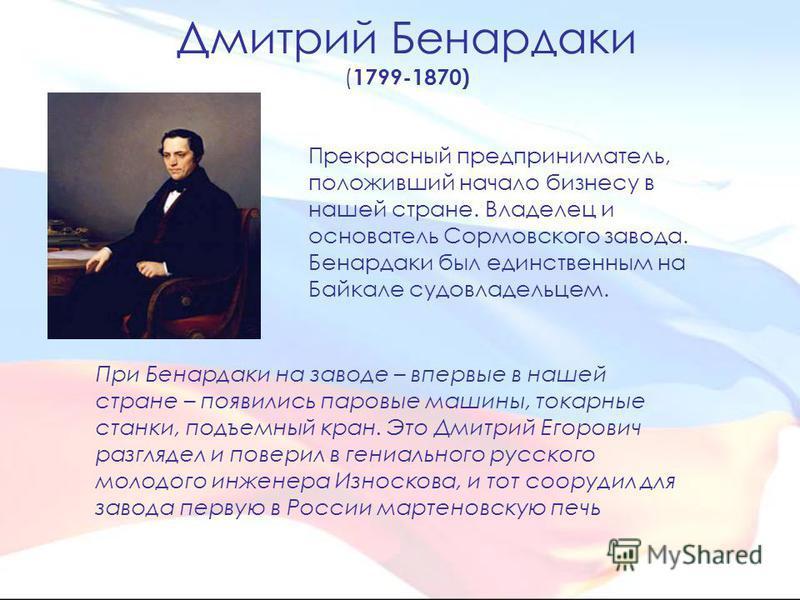 Дмитрий Бенардаки ( 1799-1870) При Бенардаки на заводе – впервые в нашей стране – появились паровые машины, токарные станки, подъемный кран. Это Дмитрий Егорович разглядел и поверил в гениального русского молодого инженера Износкова, и тот соорудил д