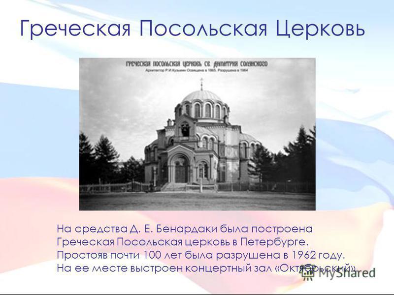 На средства Д. Е. Бенардаки была построена Греческая Посольская церковь в Петербурге. Простояв почти 100 лет была разрушена в 1962 году. На ее месте выстроен концертный зал «Октябрьский». Греческая Посольская Церковь