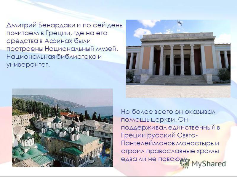 Дмитрий Бенардаки и по сей день почитаем в Греции, где на его средства в Афинах были построены Национальный музей, Национальная библиотека и университет. Но более всего он оказывал помощь церкви. Он поддерживал единственный в Греции русский Свято- Па
