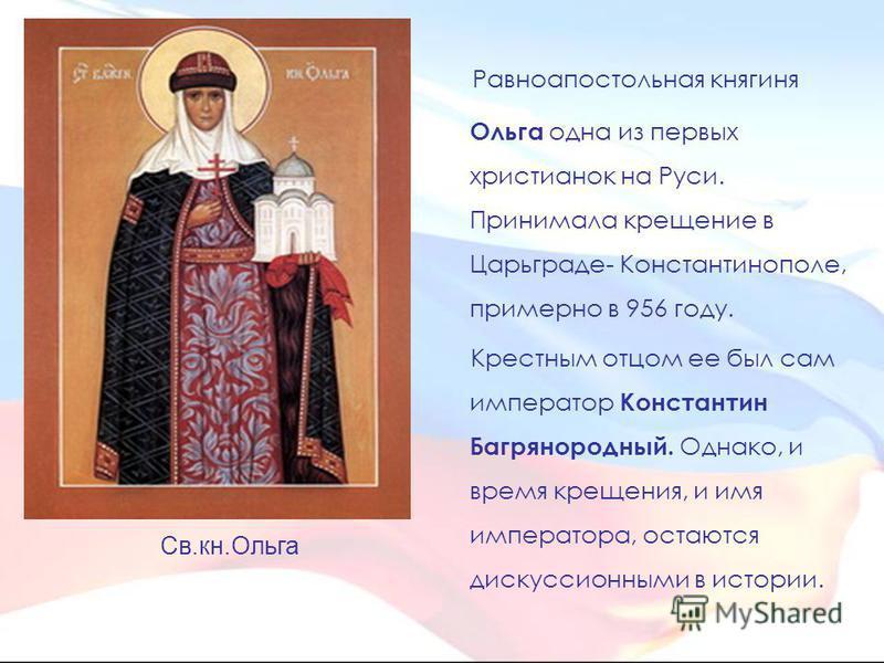 Равноапостольная княгиня Ольга одна из первых христианок на Руси. Принимала крещение в Царьграде- Константинополе, примерно в 956 году. Крестным отцом ее был сам император Константин Багрянородный. Однако, и время крещения, и имя императора, остаются