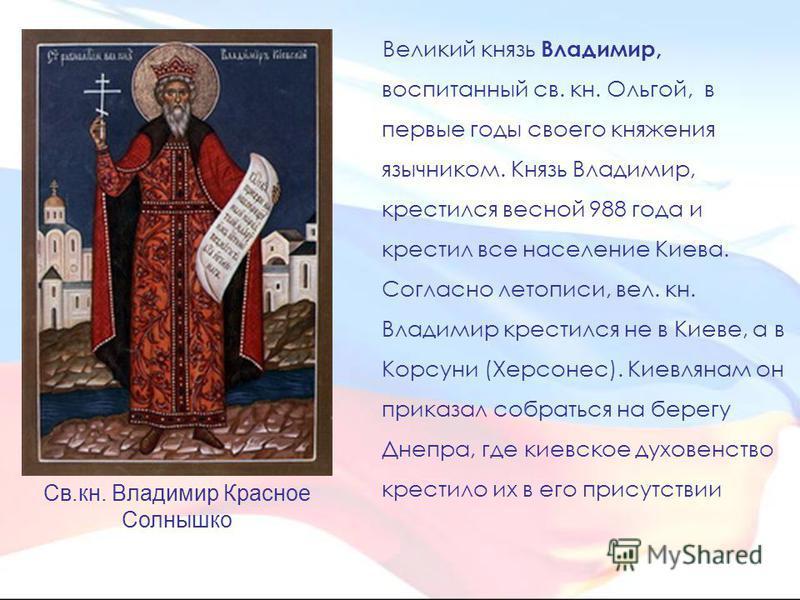 Великий князь Владимир, воспитанный св. кн. Ольгой, в первые годы своего княжения язычником. Князь Владимир, крестился весной 988 года и крестил все население Киева. Согласно летописи, вел. кн. Владимир крестился не в Киеве, а в Корсуни (Херсонес). К