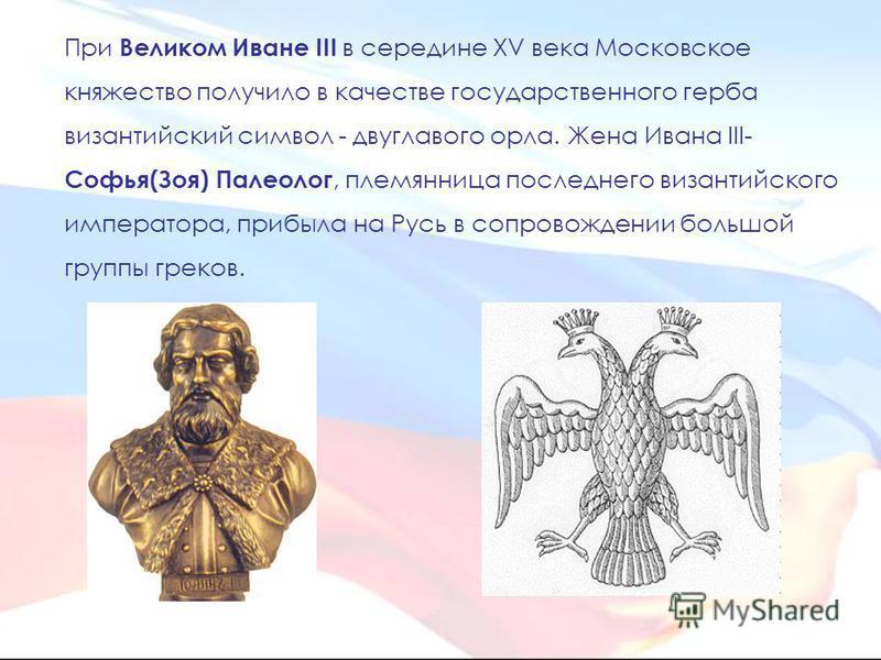 При Великом Иване III в середине XV века Московское княжество получило в качестве государственного герба византийский символ - двуглавого орла. Жена Ивана III- Софья(Зоя) Палеолог, племянница последнего византийского императора, прибыла на Русь в соп