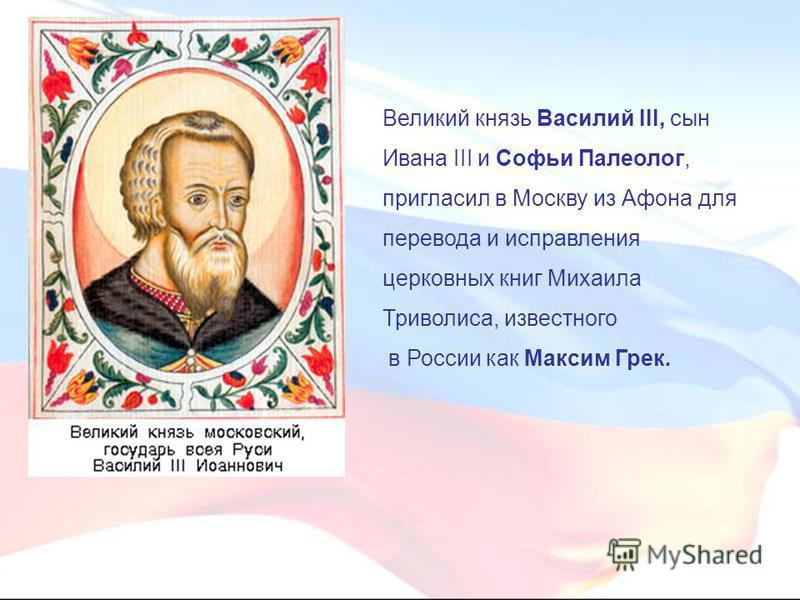 Великий князь Василий III, сын Ивана III и Софьи Палеолог, пригласил в Москву из Афона для перевода и исправления церковных книг Михаила Триволиса, известного в России как Максим Грек.