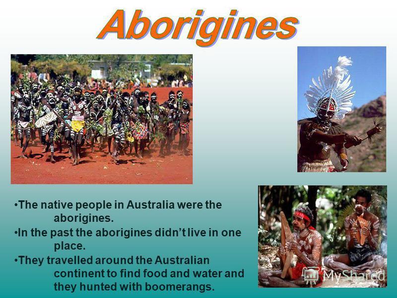 The native people in Australia were the aborigines. In the past the aborigines didnt live in one place. They travelled around the Australian continent to find food and water and they hunted with boomerangs.