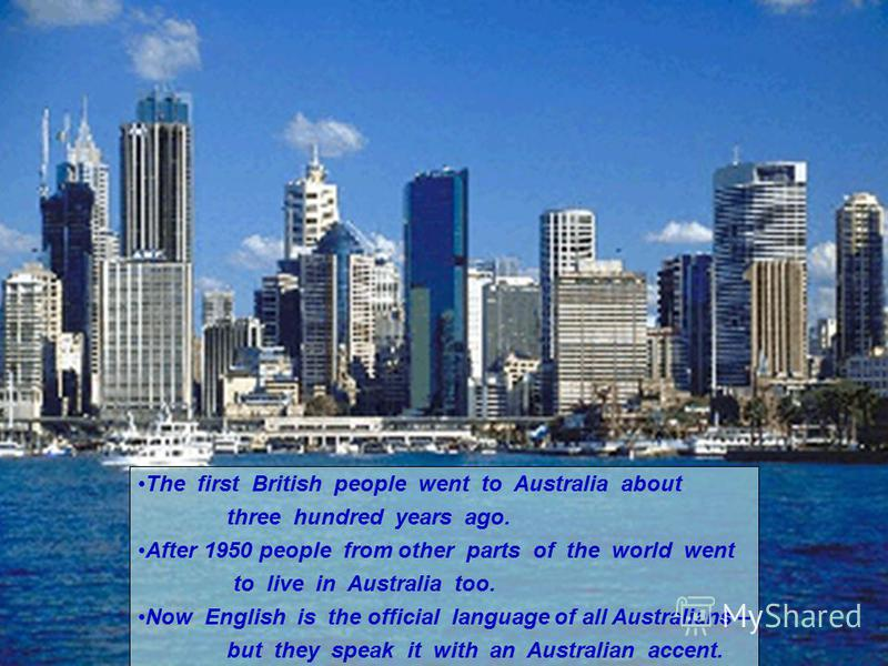 The first British people went to Australia about three hundred years ago. After 1950 people from other parts of the world went to live in Australia too. Now English is the official language of all Australians – but they speak it with an Australian ac