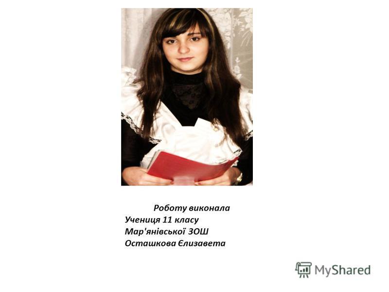 Роботу виконала Учениця 11 класу Мар'янівської ЗОШ Осташкова Єлизавета