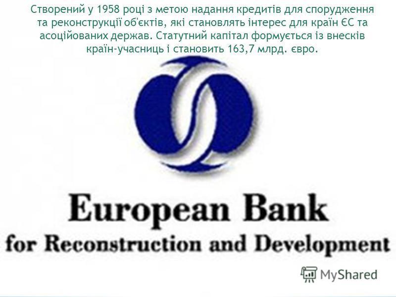 Створений у 1958 році з метою надання кредитів для спорудження та реконструкції об'єктів, які становлять інтерес для країн ЄС та асоційованих держав. Статутний капітал формується із внесків країн-учасниць і становить 163,7 млрд. євро.