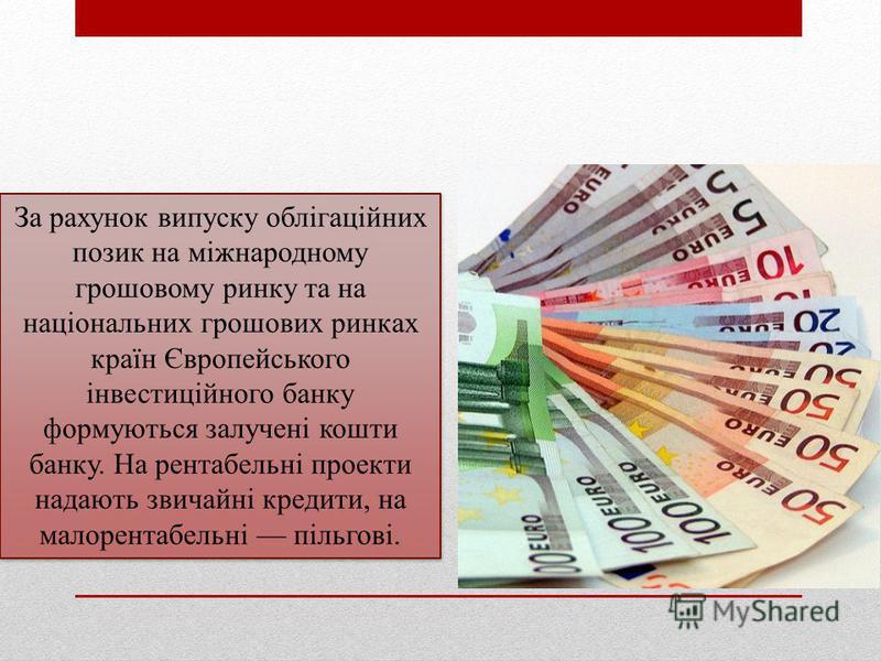 За рахунок випуску облігаційних позик на міжнародному грошовому ринку та на національних грошових ринках країн Європейського інвестиційного банку формуються залучені кошти банку. На рентабельні проекти надають звичайні кредити, на малорентабельні піл