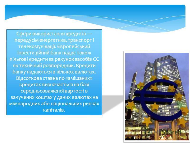Сфери використання кредитів передусім енергетика, транспорт і телекомунікації. Європейський інвестиційний банк надає також пільгові кредити за рахунок засобів ЄС як технічний розпорядник. Кредити банку надаються в кількох валютах. Відсоткова ставка п