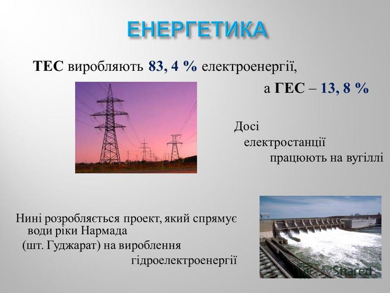 ТЕС виробляють 83, 4 % електроенергії, а ГЕС – 13, 8 % Досі електростанції працюють на вугіллі Нині розробляється проект, який спрямує води ріки Нармада ( шт. Гуджарат ) на вироблення гідроелектроенергії