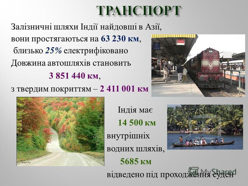 Залізничні шляхи Індії найдовші в Азії, вони простягаються на 63 230 км, близько 25% електрифіковано Довжина автошляхів становить 3 851 440 км, з твердим покриттям – 2 411 001 км Індія має 14 500 км внутрішніх водних шляхів, 5685 км відведено під про