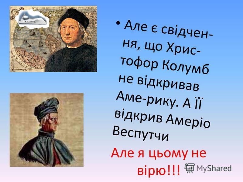 Але я цьому не вірю!!! Але є свідчен-ня, що Хрис-тофор Колумбне відкривавАме-рику. А ЇЇвідкрив АмеріоВеспутчи