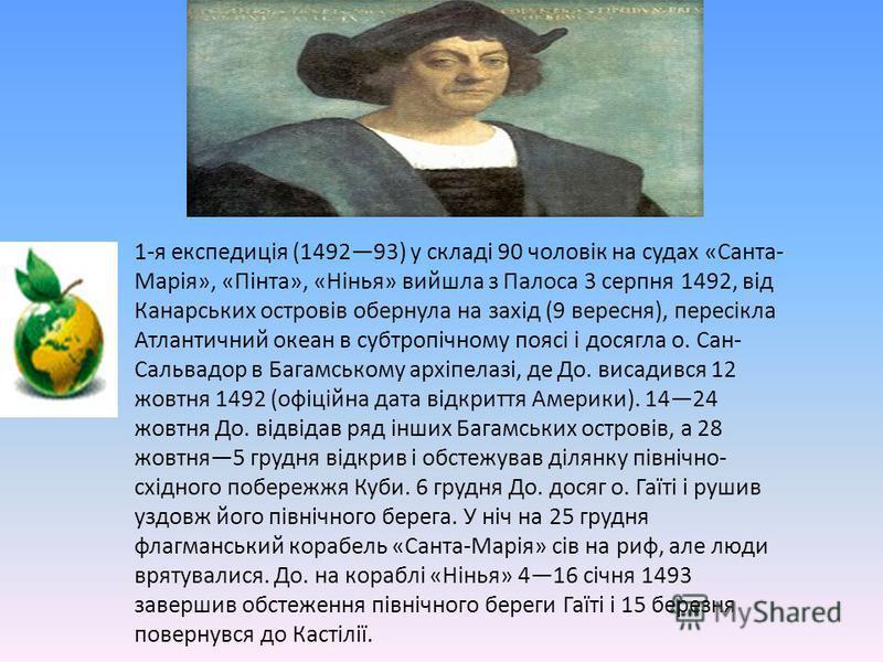 1-я експедиція (149293) у складі 90 чоловік на судах «Санта-Марія», «Пінта», «Нінья» вийшла з Палоса 3 серпня 1492, відКанарських островів обернула на захід (9 вересня), пересіклаАтлантичний океан в субтропічному поясі і досягла о. Сан-Сальвадор в Ба