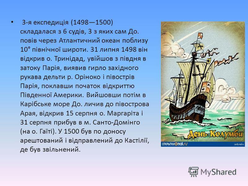 3-я експедиція (14981500)складалася з 6 судів, 3 з яких сам До.повів через Атлантичний океан поблизу10° північної широти. 31 липня 1498 вінвідкрив о. Тринідад, увійшов з півдня взатоку Парія, виявив гирло західногорукава дельти р. Оріноко і півострів