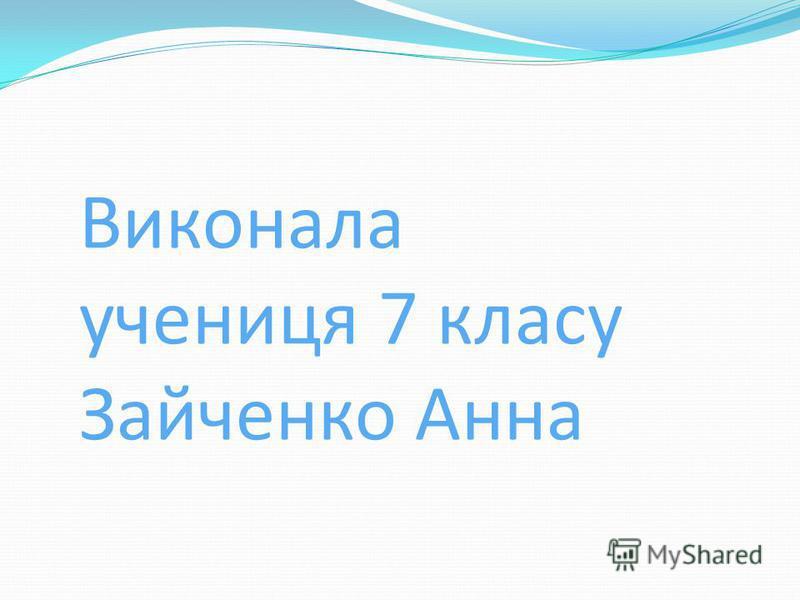 Виконала учениця 7 класу Зайченко Анна