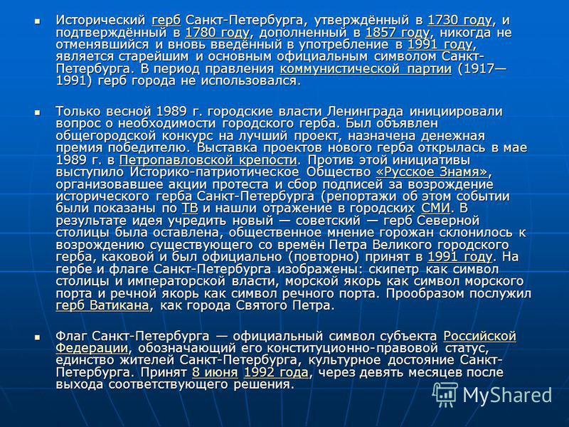Исторический герб Санкт-Петербурга, утверждённый в 1730 году, и подтверждённый в 1780 году, дополненный в 1857 году, никогда не отменявшийся и вновь введённый в употребление в 1991 году, является старейшим и основным официальным символом Санкт- Петер