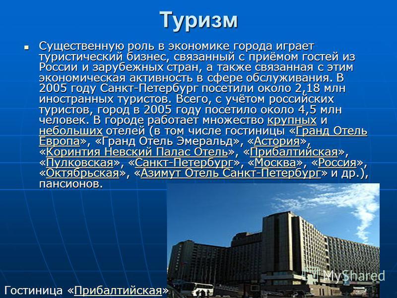 Туризм Существенную роль в экономике города играет туристический бизнес, связанный с приёмом гостей из России и зарубежных стран, а также связанная с этим экономическая активность в сфере обслуживания. В 2005 году Санкт-Петербург посетили около 2,18