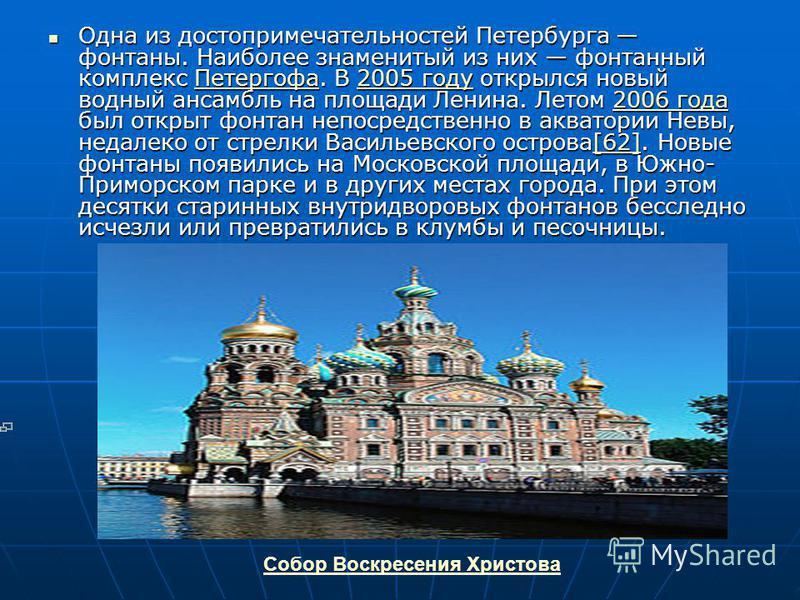 Одна из достопримечательностей Петербурга фонтаны. Наиболее знаменитый из них фонтанный комплекс Петергофа. В 2005 году открылся новый водный ансамбль на площади Ленина. Летом 2006 года был открыт фонтан непосредственно в акватории Невы, недалеко от